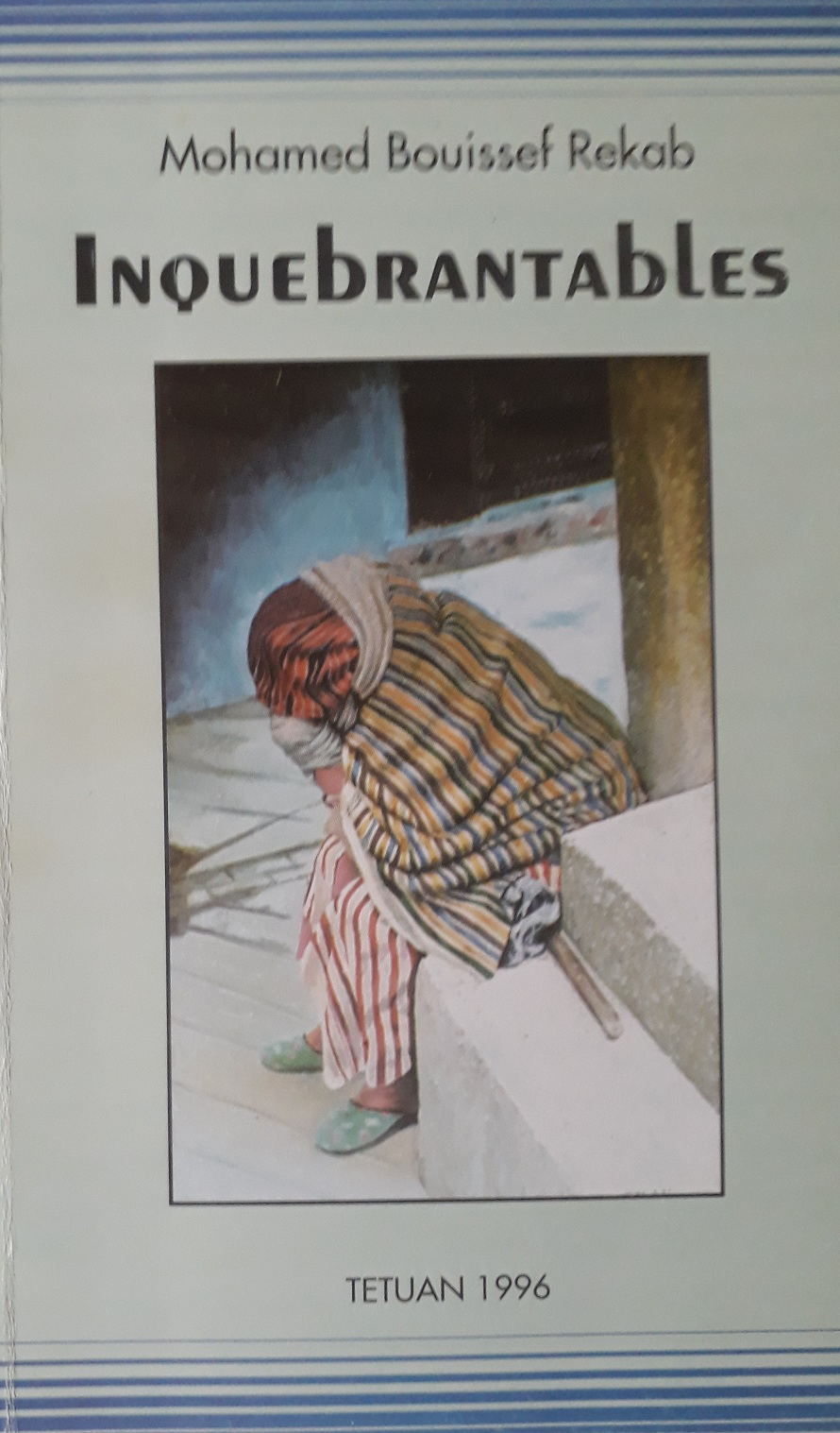 Inquebrantables Mohamed Bouissef Rekab. Imprial – Rabat, 1996.   Es la continuidad de las vivencias de varios personajes de Desmesura. En la aldea que se ha configurado en el primer libro de la trilogía, hay una escapada hacia otros lugares del país, sobre todo a Tetuán. Uno de los personajes es Siru, un joven que predice el destino y que nadie sabe quiénes son los padres  ni de donde ha venido. Aparecen personajes urbanos de gran calado que irán mostrando las diferencias entre gente del campo y gente de la ciudad. Antes de pasar a la tercera parte de la trilogía, se escribe esta novela en la que, aunque los nombres y lugares sean otros, se cuenta un hecho real. El amor en su faceta más cruel. Un incesto involuntario y unas familias obligadas a entenderse para poder vivir sin remordimientos.