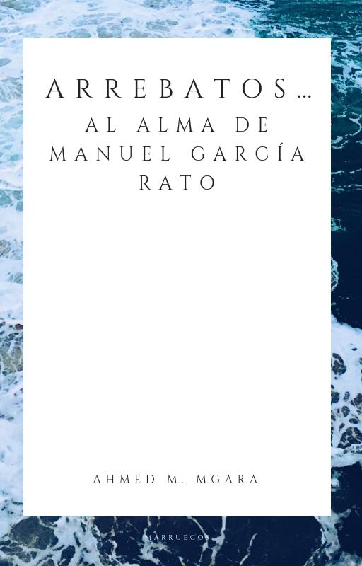 ARREBATOS… Al alma de Manuel García Rato Ahmed M. Mgara (Marruecos) Por haber nacido cerca de las olas de la mar que te baña siento orgullo, por haber oído el rugir de las olas marinas de tu mar de Río Martín repicar tu nombre siento orgullo. Por ser de ti, Tetuán del alma, siento orgullo.
