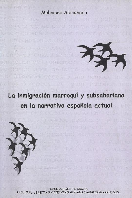La inmigración marroquí y subsahariana en la narrativa española actual (Ética, estética e interculturalismo) Mohamed Abrighach ORMES/Facultad de Letras y Ciencias Humanas, Agadir, 2006.