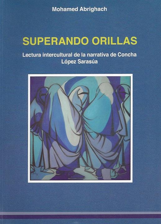 Superando orillas. Lectura intercultural de la narrativa de Concha López Sarasúa Mohamed Abrighach Imprimerie El Maarif Al Jadida, Rabat, 2009.